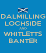 DALMILLING LOCHSIDE AND WHITLETTS BANTER - Personalised Poster A4 size