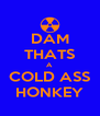 DAM THATS A COLD ASS HONKEY - Personalised Poster A4 size