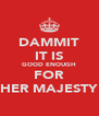 DAMMIT IT IS GOOD ENOUGH FOR HER MAJESTY - Personalised Poster A4 size