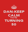 DAN-KEEP CALM YOU'RE TURNING 50 - Personalised Poster A4 size