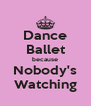 Dance Ballet because Nobody's Watching - Personalised Poster A4 size