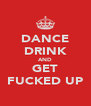 DANCE DRINK AND GET FUCKED UP - Personalised Poster A4 size