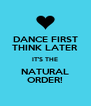 DANCE FIRST THINK LATER IT'S THE NATURAL ORDER! - Personalised Poster A4 size
