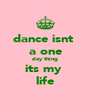 dance isnt  a one day thing its my  life - Personalised Poster A4 size