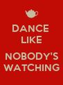 DANCE  LIKE  NOBODY'S WATCHING - Personalised Poster A4 size