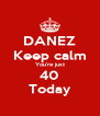 DANEZ Keep calm You're just 40 Today - Personalised Poster A4 size