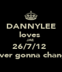 DANNYLEE loves  JAE 26/7/12  never gonna change - Personalised Poster A4 size