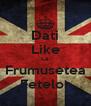 Dati Like La Frumusetea Fetelor - Personalised Poster A4 size