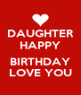 DAUGHTER HAPPY  BIRTHDAY LOVE YOU - Personalised Poster A4 size
