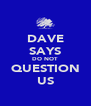 DAVE SAYS DO NOT QUESTION US - Personalised Poster A4 size
