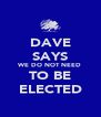 DAVE SAYS WE DO NOT NEED TO BE ELECTED - Personalised Poster A4 size