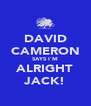 DAVID CAMERON SAYS I`M ALRIGHT JACK! - Personalised Poster A4 size