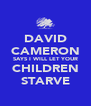 DAVID CAMERON SAYS I WILL LET YOUR CHILDREN STARVE - Personalised Poster A4 size