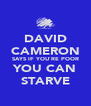 DAVID CAMERON SAYS IF YOU`RE POOR YOU CAN STARVE - Personalised Poster A4 size