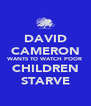 DAVID CAMERON WANTS TO WATCH POOR CHILDREN STARVE - Personalised Poster A4 size