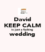David KEEP CALM is just a fucking wedding  - Personalised Poster A4 size