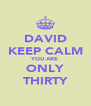 DAVID KEEP CALM YOU ARE ONLY THIRTY - Personalised Poster A4 size