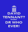 DAVID TENNANT? WORST DR WHO EVER! - Personalised Poster A4 size