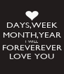 DAYS,WEEK MONTH,YEAR I WILL FOREVEREVER LOVE YOU - Personalised Poster A4 size
