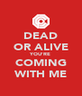 DEAD OR ALIVE YOU'RE COMING WITH ME - Personalised Poster A4 size