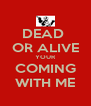 DEAD  OR ALIVE YOUR COMING WITH ME - Personalised Poster A4 size