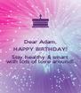 Dear Adam, HAPPY BIRTHDAY! *** Stay healthy & smart with lots of love around! - Personalised Poster A4 size