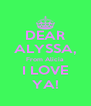 DEAR ALYSSA, From Alicia I LOVE YA! - Personalised Poster A4 size