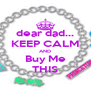 dear dad... KEEP CALM AND Buy Me THIS - Personalised Poster A4 size
