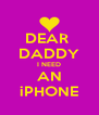 DEAR  DADDY I NEED AN iPHONE - Personalised Poster A4 size