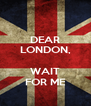 DEAR LONDON,  WAIT FOR ME - Personalised Poster A4 size