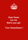 Dear Peter, Let me  Warm you up!!  Your Sweetheart 💋 - Personalised Poster A4 size