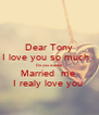 Dear Tony I love you so much   Do you wanne Married  me  I realy love you  - Personalised Poster A4 size