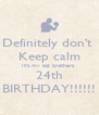 Definitely don't  Keep calm It's my big brothers  24th BIRTHDAY!!!!!! - Personalised Poster A4 size