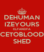 DEHUMAN IZEYOURS ELFANDFA CETOBLOOD SHED - Personalised Poster A4 size