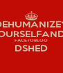 DEHUMANIZEY OURSELFAND FACETOBLOO DSHED  - Personalised Poster A4 size