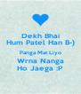 Dekh Bhai Hum Patel Han B-) Panga Mat Liyo Wrna Nanga Ho Jaega :P - Personalised Poster A4 size