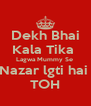 Dekh Bhai Kala Tika  Lagwa Mummy Se  Nazar lgti hai  TOH - Personalised Poster A4 size