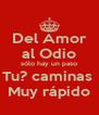 Del Amor al Odio sólo hay un paso Tu? caminas  Muy rápido - Personalised Poster A4 size