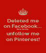 Deleted me on Facebook... Now kindly unfollow me on Pinterest! - Personalised Poster A4 size