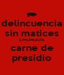 delincuencia sin matices CHORIZOS carne de presidio - Personalised Poster A4 size