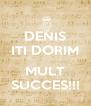 DENIS ITI DORIM  MULT SUCCES!!! - Personalised Poster A4 size