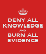 DENY ALL KNOWLEDGE AND BURN ALL EVIDENCE - Personalised Poster A4 size