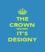 THE CROWN MEANS IT'S DESIGNY - Personalised Poster A4 size