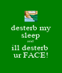 desterb my sleep and ill desterb  ur FACE! - Personalised Poster A4 size