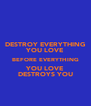 DESTROY EVERYTHING YOU LOVE BEFORE EVERYTHING YOU LOVE DESTROYS YOU - Personalised Poster A4 size