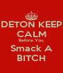 DETON KEEP CALM Before You Smack A BITCH - Personalised Poster A4 size