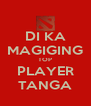DI KA MAGIGING TOP PLAYER TANGA - Personalised Poster A4 size