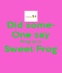 Did some- One say Frog as in Sweet Frog  - Personalised Poster A4 size