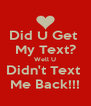 Did U Get  My Text? Well U Didn't Text  Me Back!!! - Personalised Poster A4 size