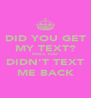 DID YOU GET MY TEXT? WELL YOU DIDN'T TEXT ME BACK - Personalised Poster A4 size